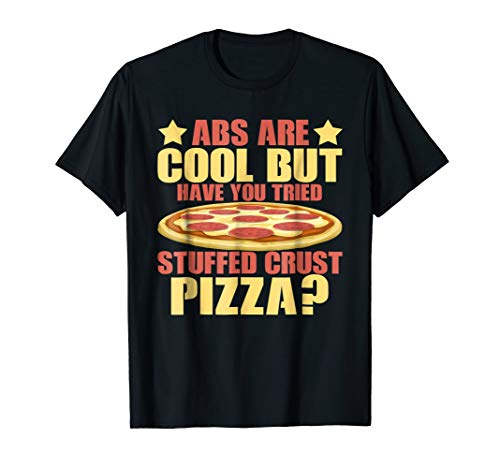 Abs Are Cool But Have You Tried Stuffed Crust Pizza T-Shirt