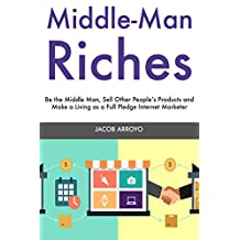 Middle Man Riches: Be the Middle Man, Sell Other People's Products and Make a Living as a Full Pledge Internet Marketer