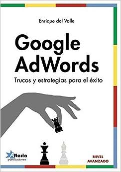 Google Adwords: Trucos Y Estrategias Para El Éxito por Enrique Del Valle De La Villa epub