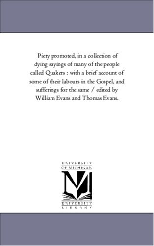 Piety promoted, in a collection of dying sayings of many of the people called Quakers : with a brief account of some of their labours in the Gospel, ... by William Evans and Thomas Evans.: Vol. 4 pdf epub