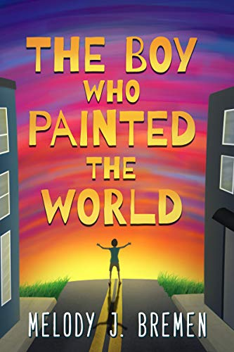 The Boy Who Painted the World: A Middle Grade Novel by [Bremen, Melody J.]