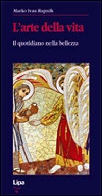 L'arte della vita. Quotidiano nella bellezza Copertina flessibile – 1 dic 2011 Marko I. Rupnik Lipa 8889667184 TEOLOGIA MORALE CRISTIANA