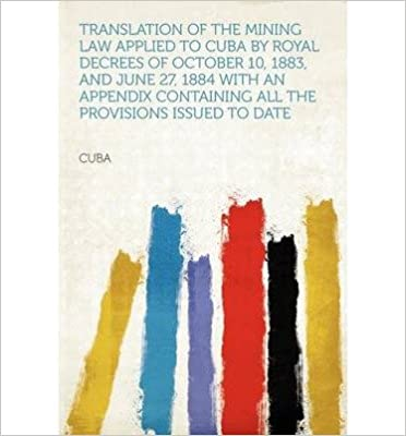 Translation of the Mining Law Applied to Cuba by Royal Decrees of October 10, 1883, and June 27, 1884 with an Appendix Containing All the Provisions Issued to Date- Common