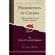 Prohibition in Canada: A Memorial to Francis Stephens Spence (Classic Reprint)