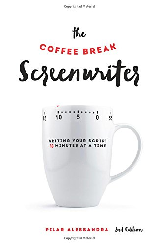 The Coffee Break Screenwriter: Writing Your Script Ten Minutes at a Time - 2nd Edition