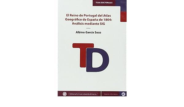 El Reino de PortugaL del Atlas Geográfico de España de 1804: Análisis mediante SIG Tesis Doctorales Edición Electrónica: Amazon.es: García Seco, Albino: Libros