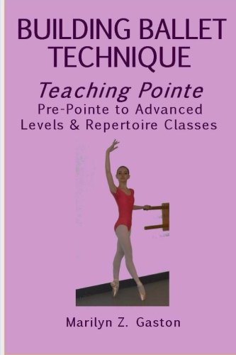 Building Ballet Technique, Teaching Pointe: Pre-Pointe to Advanced Levels & Repertoire Classes (Volume 4)