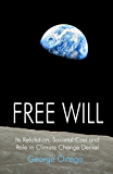 Free Will: Its Refutation, Societal Cost and Role in Climate Change Denial