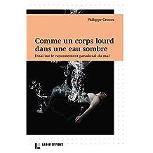 Comme un corps lourd dans une eau sombre : Essai sur le rayonnement paradoxal du mal (French Edition)