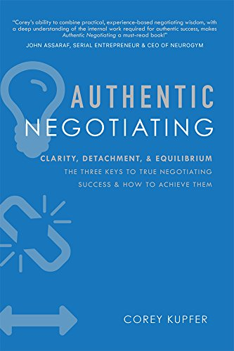 Authentic Negotiating: Clarity, Detachment, & Equilibrium The Three Keys To True Negotiating Success & How To Achieve Them by [Kupfer, Corey]