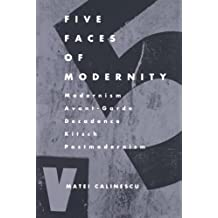 Five Faces of Modernity: Modernism, Avant-garde, Decadence, Kitsch, Postmodernism