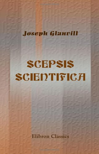 Scepsis Scientifica; or, the Vanity of Dogmatizing