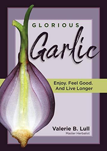 Glorious Garlic. Enjoy. Feel Good and Live Longer by Valerie Lull
