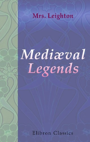 Download Mediæval Legends: Five Legends. Being a Gift-Book to the Children of England of Old-World Tales from France and Germany pdf epub