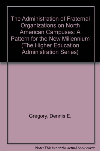 The Administration of Fraternal Organizations on North American Campuses: A Pattern for the New Millennium (The Higher Education Administration Series)