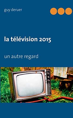 La télévision 2015 : Un autre regard Guy Deruer