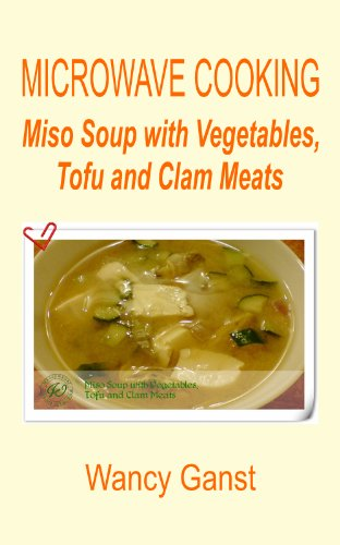 Microwave Cooking: Miso Soup with Vegetables, Tofu and Clam Meats (Microwave Cooking - Soups Book 8) by Wancy Ganst