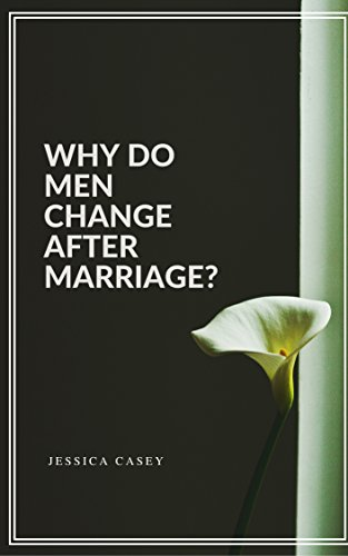 WHY DO MEN CHANGE AFTER MARRIAGE?