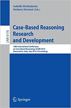Book Case-Based Reasoning: 18th International Conference, ICCBR 2010, Alessandria, Italy, July 19-22, 2010 Proceedings (Lecture Notes in Computer Science)
