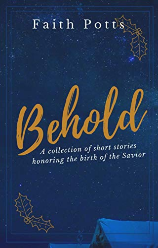 Behold: a collection of short stories honoring the birth of the Savior by [Potts, Faith]