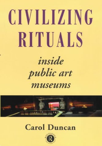 Civilizing Rituals: Inside Public Art Museums (Re Visions: Critical Studies in the History & Theory of Art) Paperback – 18 May 1995 Carol Duncan Routledge 0415070120 Art & Art Instruction