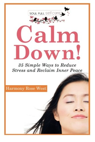 Calm Down Stress (Calm Down!: 35 Simple Ways to Reduce Stress and Reclaim Inner Peace (Soul-Full Self-Care) (Volume 1))
