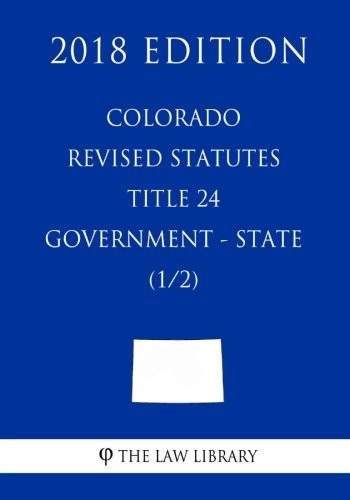 Colorado Revised Statutes - Title 24 - Government - State (1/2) (2018 Edition)