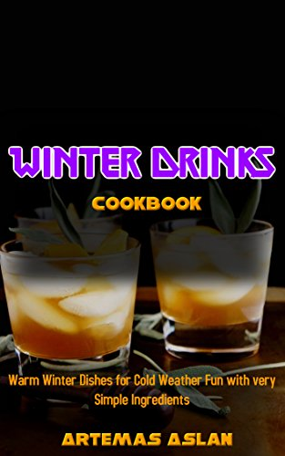 Winter Drinks Cookbook: Warm Winter Dishes for Cold Weather Fun with very Simple Ingredients by Artemas Aslan
