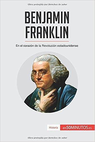 Benjamin Franklin: En El Corazón De La Revolución Estadounidense (Spanish Edition): 50Minutos.Es: 9782806293671: Amazon.com: Books