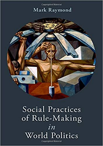 Social Practices of Rule-Making in World Politics: Mark Raymond