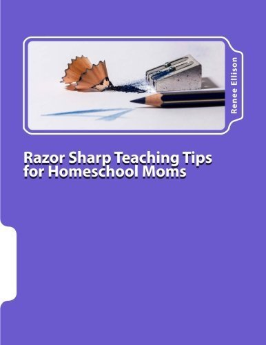 Razor Sharp Teaching Tips for Homeschool Moms: Know WHAT to do, and WHY by Renee R. Ellison (2015-04-21)