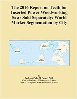 Book The 2016 Report on Teeth for Inserted Power Woodworking Saws Sold Separately: World Market Segmentation by City
