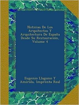 Noticias De Los Arquitectos Y Arquitectura De España Desde Su Restauración, Volume 4: Amazon.es: Amírola, Eugenio Llaguno Y, Real, Imprenta: Libros