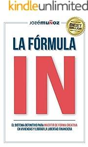La Fórmula IN : El Sistema Definitivo para INVERTIR en VIVIENDAS de FORMA CREATIVA y lograr LA LIBERTAD FINANCIERA gracias a la INVERSIÓN INMOBILIARIA. (Spanish Edition)