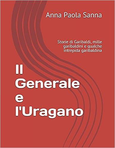 Il Generale e l'Uragano: Storie di Garibaldi, mille garibaldini e qualche intrepida garibaldina (Italian Edition)
