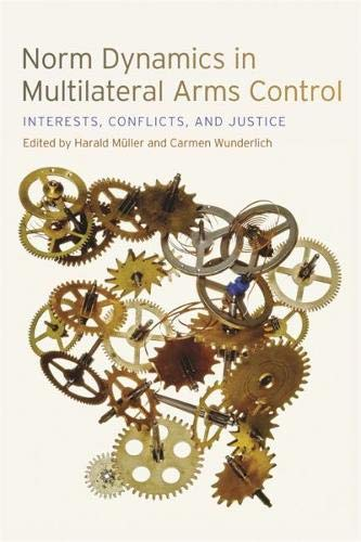 Norm Dynamics in Multilateral Arms Control: Interests, Conflicts, and Justice (Studies in Security and International Affairs Ser.) (Multilateral Arms Control)