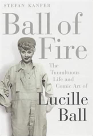 Ball Of Fire The Tumultuous Life And Comic Art Of Lucille Ball By Stefan Kanfer