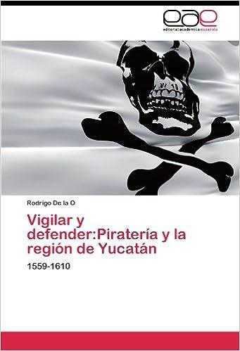 Vigilar y defender:Piratería y la región de Yucatán: 1559-1610 (Spanish Edition): Rodrigo De la O: 9783844339864: Amazon.com: Books