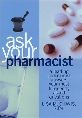 Ask Your Pharmacist: A Leading Pharmacist Answers Your Most Frequently Asked Questions