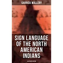 Sign Language of the North American Indians (Illustrated Edition): Compared With That Among Other Peoples And Deaf-Mutes