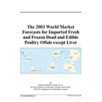 The 2003 World Market Forecasts for Imported Fresh and Frozen Dead and Edible Poultry...