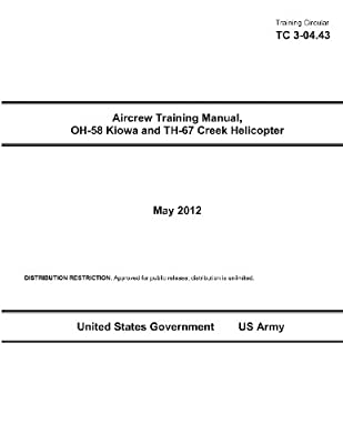 Training Circular TC 3-04.43 Aircrew Training Manual, OH-58 Kiowa and TH-67 Creek Helicopter May 2012 by CreateSpace Independent Publishing Platform