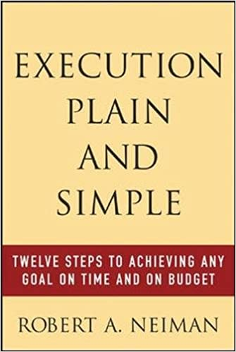 Execution Plain and Simple: Twelve Steps to Achieving Any Goal on Time and On Budget: Robert Neiman, Robert Neiman : 9780071438889: Amazon.com: Books