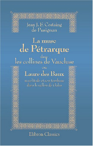 La muse de Pétrarque dans les collines de Vaucluse, ou Laure des Baux, sa solitude et son tombeau dans le vallon de Galas (French Edition) by Adamant Media Corporation