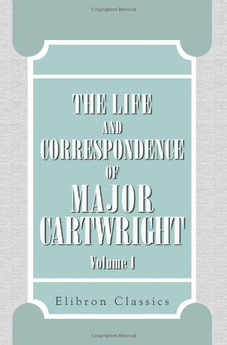 The Life and Correspondence of Major Cartwright: Edited by His Niece. Volume 1 pdf epub