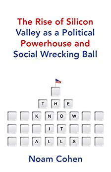 The Know-It-Alls: The Rise of Silicon Valley as a Political Powerhouse and Social Wrecking Ball (English Edition) por [Cohen, Noam]