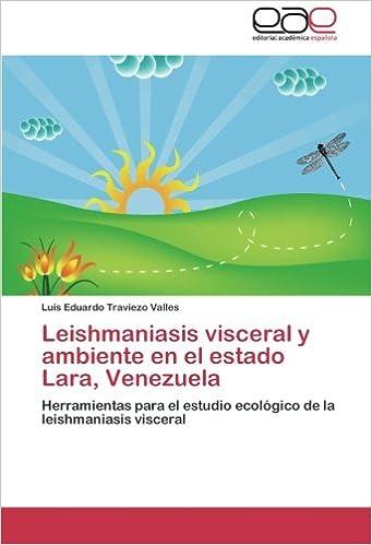 Leishmaniasis visceral y ambiente en el estado Lara, Venezuela: Herramientas para el estudio ecológico de la leishmaniasis visceral (Spanish Edition): Luis ...