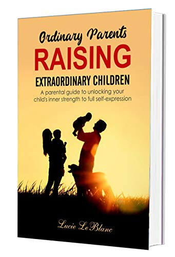 Ordinary Parents Raising Extraordinary Children: A Parental Guide to Unlocking Your Child