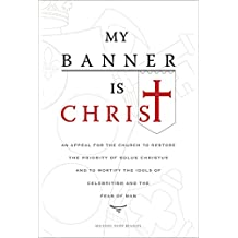 My Banner is Christ: An Appeal for the Church to Restore the Priority of Solus Christus and to Mortify the Idols of Celebritism and the Fear of Man