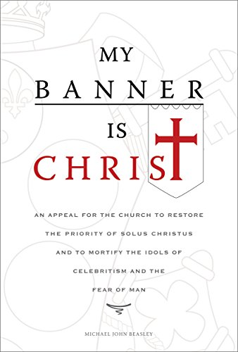 My Banner is Christ: An Appeal for the Church to Restore the Priority of Solus Christus and to Mortify the Idols of Celebritism and the Fear of Man by [Beasley, Michael John]